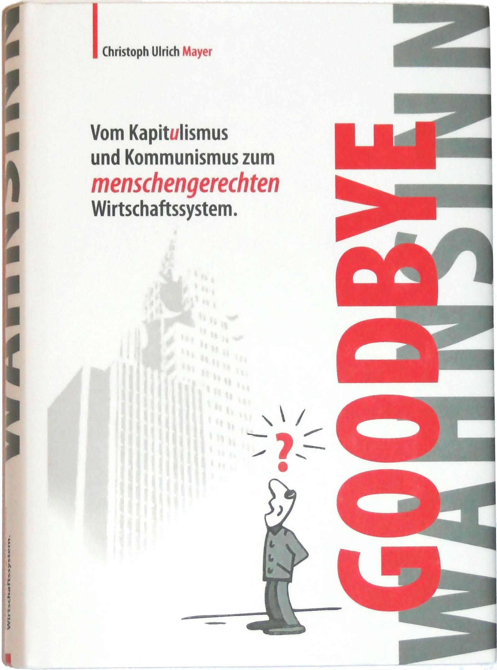 Goodbye Wahnsinn Das Buch - vom Kapitalismus und Kommunismus zum menschengerechten Wirtschaftssystem