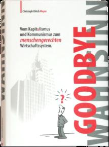Goodbye Wahnsinn - Vom Kapitulismus und Kommunismus zum menschengerechten Wirtschaftssystem