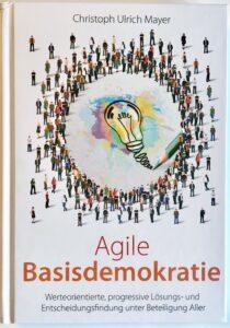Agile Basisdemokratie - Werteorientierte, progressive Lösungs- und Entscheidungsfindung unter Beteiligung Aller